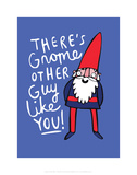 There's Gnome Other Guy Like You - Katie Abey Cartoon Print Posters by Katie Abey