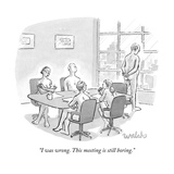 """I was wrong. This meeting is still boring."" - New Yorker Cartoon Premium Giclee Print by Liam Walsh"