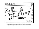 """Officer, everything in the world is bothering me."" - New Yorker Cartoon Premium Giclee Print by Bruce Eric Kaplan"
