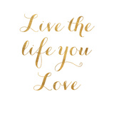 Live the Life You Love (gold foil) Posters