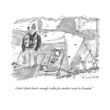 """I don't think there's enough vodka for another week in Canada."" - New Yorker Cartoon Premium Giclee Print by Michael Crawford"