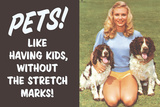Pets Like Having Kids Without The Stretch Marks Funny Poster Print