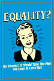 Equality No Thanks Take Men Too Long To Catch Up Funny Retro Poster Prints by  Retrospoofs