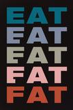 Eat Eat Eat Eat Fat Prints