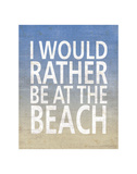 I Would Rather Be At The Beach Posters by  Sparx Studio