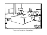 """I'm too tired to click on things all day."" - New Yorker Cartoon Premium Giclee Print by Bruce Eric Kaplan"