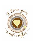 I Love You and Coffee Prints by Tara Moss