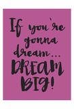 Dream Big Posters by Melody Hogan