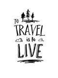 To Travel is to Live Posters by Brett Wilson