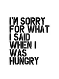 Im Sorry for What I Said When I Was Hungry Print by Brett Wilson