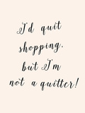 I'd Quit Shopping Prints by  Peach & Gold