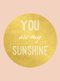 You Are My Sunshine Gold Posters by  Peach & Gold