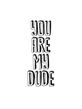 You Are My Dude Prints by Brett Wilson