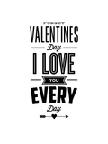 Forget Valentines Day I Love You Everyday Prints by Brett Wilson