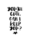 You're Cute Can I Keep You Posters by Brett Wilson