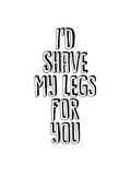 I'd Shave My Legs for You Posters by Brett Wilson