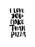 I Love You More Than Pizza Prints by Brett Wilson