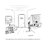 """""""Your appointment's been cancelled. You took too long filling out those fo..."""" - New Yorker Cartoon Premium Giclee Print by David Sipress"""