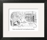 """I had a scary dream that I wasn't getting any attention."" - New Yorker Cartoon Art Print by Pat Byrnes"