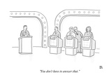 """You don't have to answer that."" - New Yorker Cartoon Premium Giclee Print by Paul Noth"