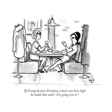 """If Trump becomes President, I don't care how high he builds that wallÑI'm..."" - New Yorker Cartoon Premium Giclee Print by Bob Eckstein"
