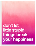 Don't Let Stupid Little Things Break Your Happiness Wood Sign