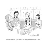 """I like the book club. I just think it was more fun when we were a coven."" - New Yorker Cartoon Premium Giclee Print by Victoria Roberts"