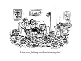 """I love never finishing our dissertations together."" - New Yorker Cartoon Premium Giclee Print by David Sipress"
