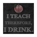 I Teach Therefore, I Drink. - black background Prints by Veruca Salt