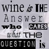 Wine is the Answer Who Cares What the Question Is Prints by Veruca Salt
