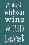 A Meal Without Wine - Teal Posters by Veruca Salt