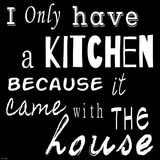 I Only Have a Kitchen Because it Came With the House - black background Prints by Veruca Salt