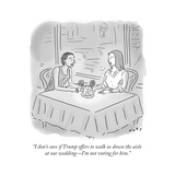 """""""I don't care if Trump offers to walk us down the aisle at our wedding—I'm..."""" - Cartoon Regular Giclee Print by Kim Warp"""