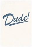Dude! Prints