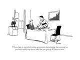 """I'll need you to sign this binding agreement acknowledging that you said ..."" - New Yorker Cartoon Premium Giclee Print by Kendra Allenby"
