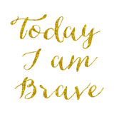 Today I Am Brave Gold Faux Foil Glitter Metallic Quote Isolated Print by  silverspiralarts