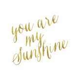 You are My Sunshine Gold Faux Foil Metallic Glitter Quote Isolat Prints by  silverspiralarts