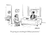 """I'm giving you something for Hillary's pneumonia."" - Cartoon Premium Giclee Print by David Sipress"