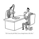 """Do I want the job? Huh, I never thought about it like that."" - New Yorker Cartoon Premium Giclee Print by Tom Chitty"