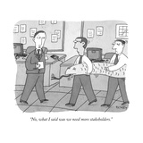 """No, what I said was we need more stakeholders."" - New Yorker Cartoon Regular Giclee Print by Peter C. Vey"