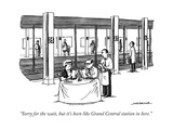 """Sorry for the wait, but it's been like Grand Central station in here."" - New Yorker Cartoon Regular Giclee Print by Joe Dator"