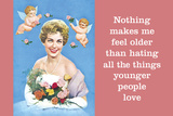 Nothing Makes Me Feel Older Than Hating All the Things Younger People Love Prints by  Ephemera