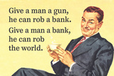 Give a Man a Gun, He Can Rob a Bank. Give a Man a Bank, He Can Rob the World Prints