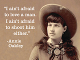 """I Ain't Afraid to Love a Man. I Ain't Afraid to Shoot Him Either."" - Annie Oakley Prints by  Ephemera"