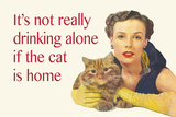 It's Not Really Drinking Alone If the Cat Is Home Plastic Sign by  Ephemera