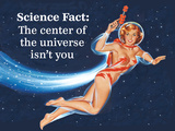 Science Fact: the Center of the Universe Isn't You Plastic Sign by  Ephemera
