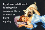 My Dream Relationship Is Being with Someone I Love as Much as I Love My Dog Plastic Sign by  Ephemera