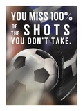 You Miss 100% Of the Shots You Don't Take -Soccer Prints by  Sports Mania
