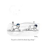 """So you're a little bit ahead, big whoop."" - Cartoon Giclee Print by Benjamin Schwartz"