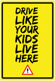 Drive Like Your Kids Live here - Caution Yellow Street Sign Prints